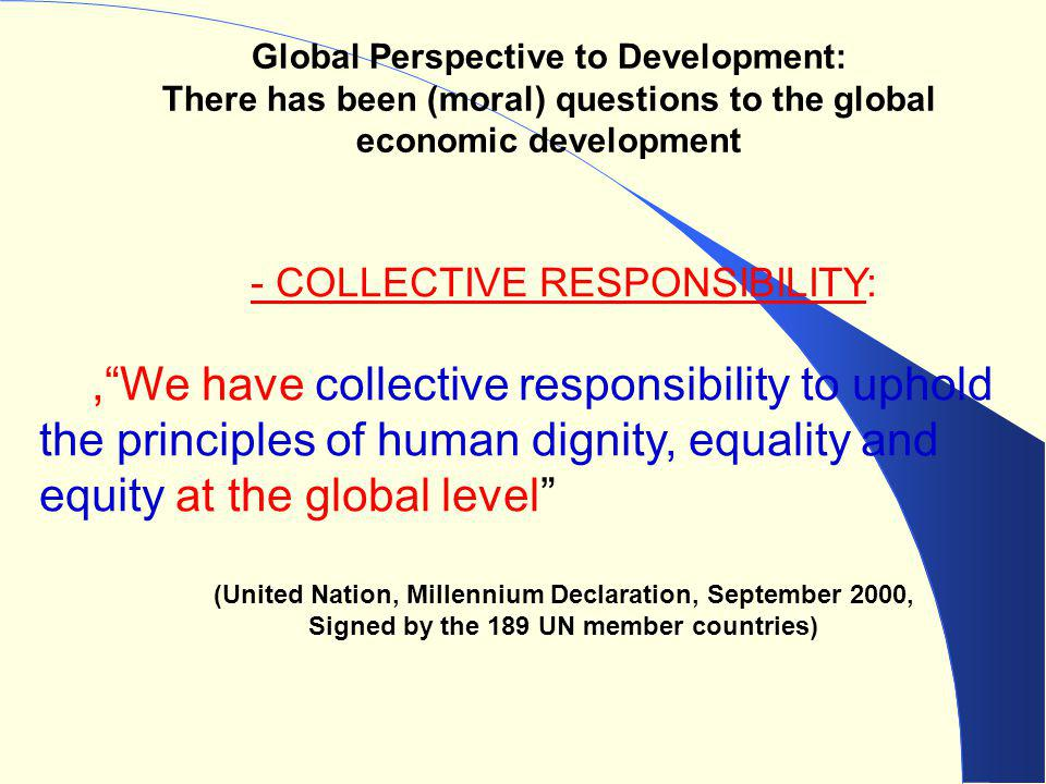 "Global Perspective to Development: There has been (moral) questions to the global economic development - COLLECTIVE RESPONSIBILITY:,""We have collectiv"