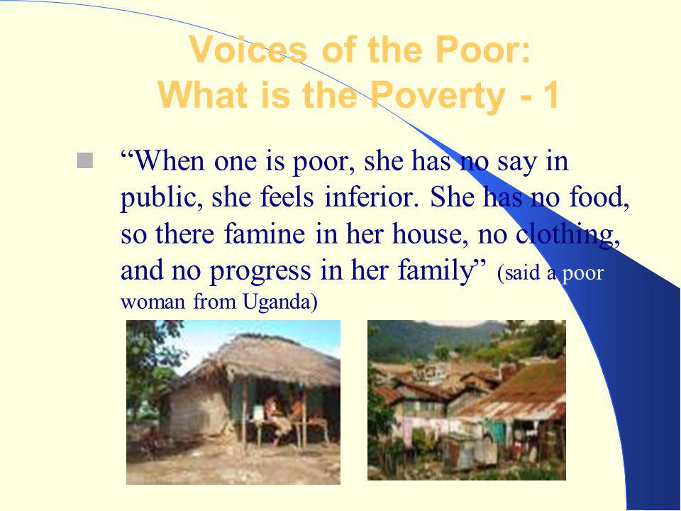 "Voices of the Poor: What is the Poverty - 1 ""When one is poor, she has no say in public, she feels inferior. She has no food, so there famine in her h"