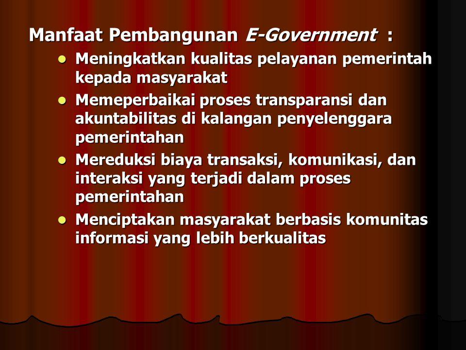 Manfaat Pembangunan E-Government : Meningkatkan kualitas pelayanan pemerintah kepada masyarakat Meningkatkan kualitas pelayanan pemerintah kepada masy