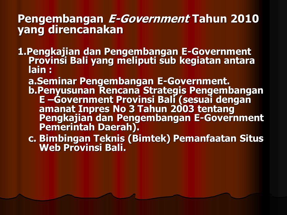 Pengembangan E-Government Tahun 2010 yang direncanakan 1.Pengkajian dan Pengembangan E-Government Provinsi Bali yang meliputi sub kegiatan antara lain