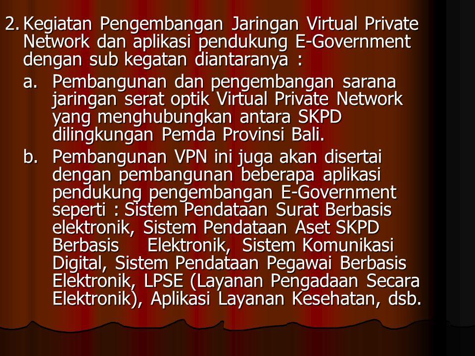 2.Kegiatan Pengembangan Jaringan Virtual Private Network dan aplikasi pendukung E-Government dengan sub kegatan diantaranya : a.Pembangunan dan pengem