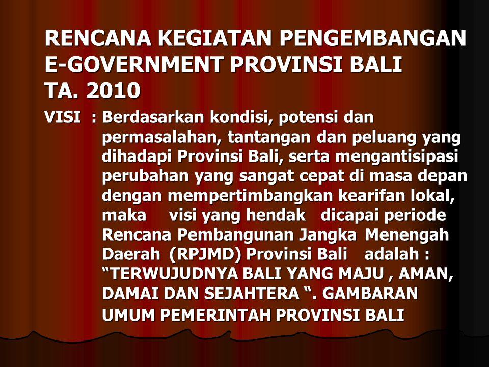 RENCANA KEGIATAN PENGEMBANGAN E-GOVERNMENT PROVINSI BALI TA. 2010 VISI : Berdasarkan kondisi, potensi dan permasalahan, tantangan dan peluang yang dih
