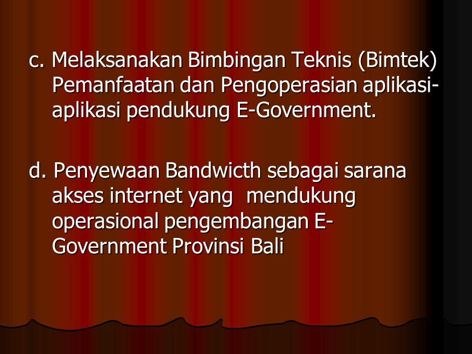 c. Melaksanakan Bimbingan Teknis (Bimtek) Pemanfaatan dan Pengoperasian aplikasi- aplikasi pendukung E-Government. d. Penyewaan Bandwicth sebagai sara