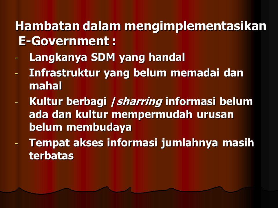 Hambatan dalam mengimplementasikan E-Government : - Langkanya SDM yang handal - Infrastruktur yang belum memadai dan mahal - Kultur berbagi /sharring
