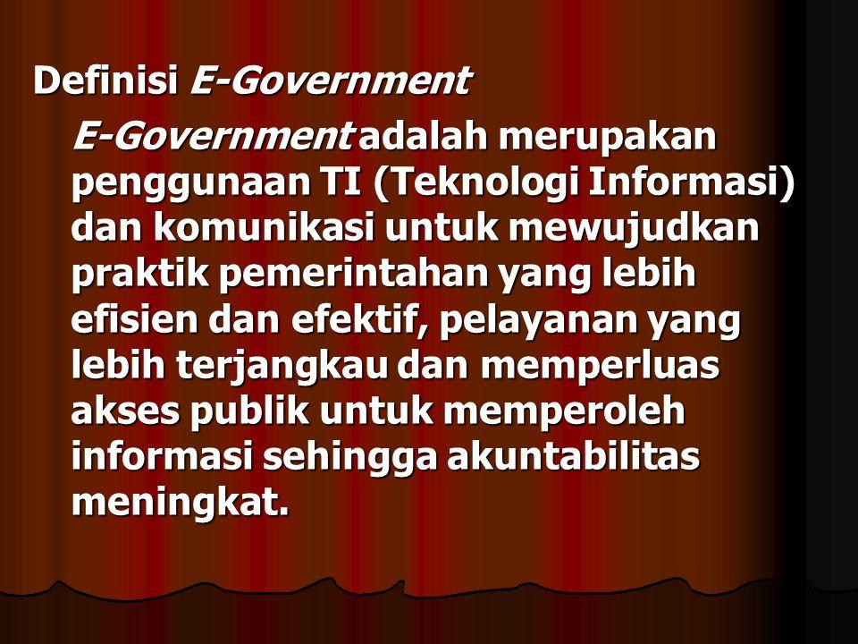 Definisi E-Government E-Government adalah merupakan penggunaan TI (Teknologi Informasi) dan komunikasi untuk mewujudkan praktik pemerintahan yang lebi