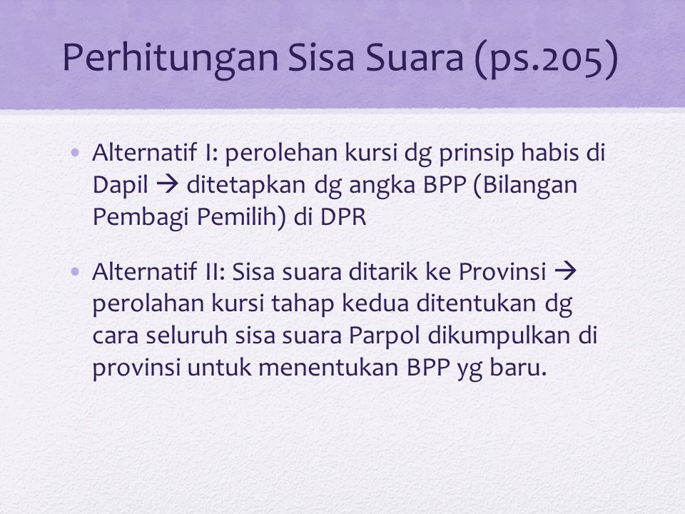 Perhitungan Sisa Suara (ps.205) Alternatif I: perolehan kursi dg prinsip habis di Dapil  ditetapkan dg angka BPP (Bilangan Pembagi Pemilih) di DPR Al