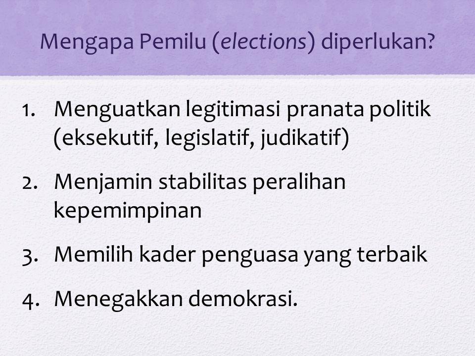 Mengapa Pemilu (elections) diperlukan? 1.Menguatkan legitimasi pranata politik (eksekutif, legislatif, judikatif) 2.Menjamin stabilitas peralihan kepe