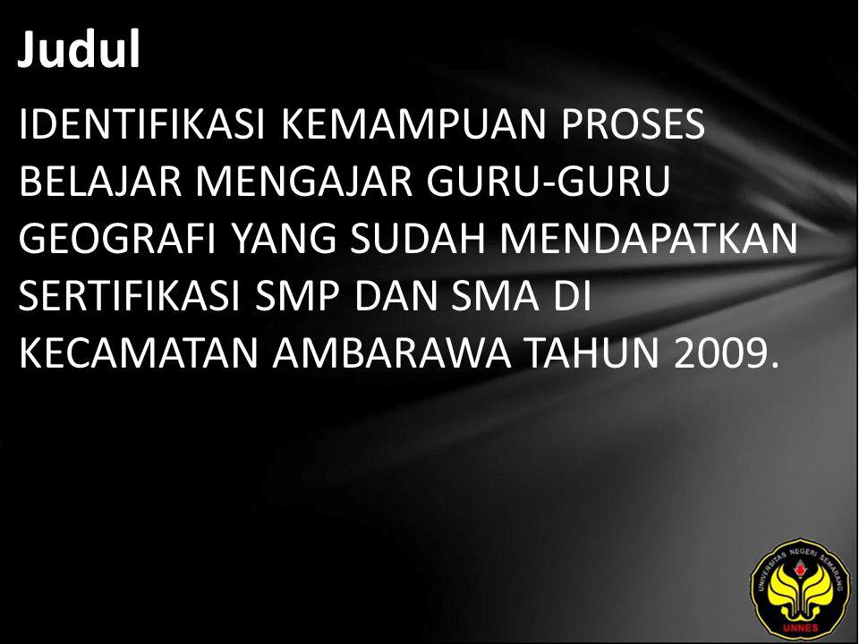 Judul IDENTIFIKASI KEMAMPUAN PROSES BELAJAR MENGAJAR GURU-GURU GEOGRAFI YANG SUDAH MENDAPATKAN SERTIFIKASI SMP DAN SMA DI KECAMATAN AMBARAWA TAHUN 2009.