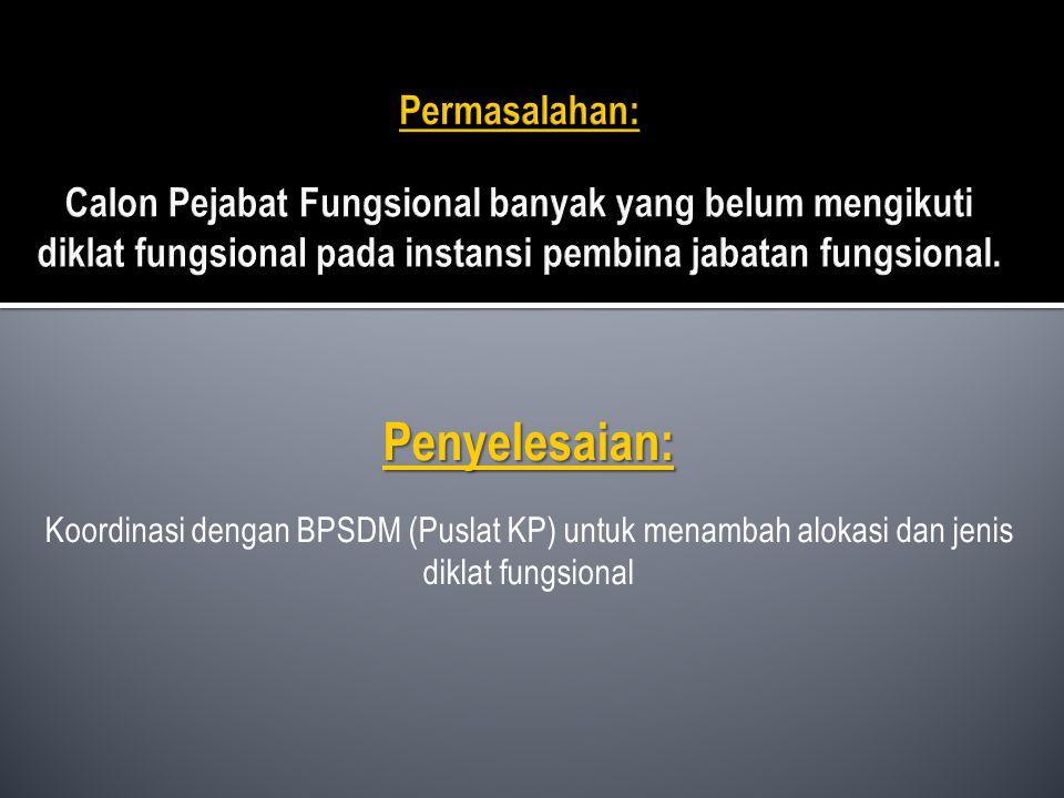 Penyelesaian: Koordinasi dengan BPSDM (Puslat KP) untuk menambah alokasi dan jenis diklat fungsional