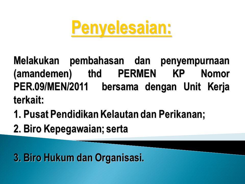 Penyelesaian: Melakukan pembahasan dan penyempurnaan (amandemen) thd PERMEN KP Nomor PER.09/MEN/2011 bersama dengan Unit Kerja terkait: 1. Pusat Pendi