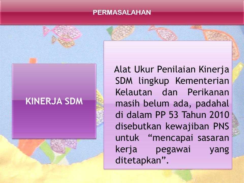 PERMASALAHAN KINERJA SDM Alat Ukur Penilaian Kinerja SDM lingkup Kementerian Kelautan dan Perikanan masih belum ada, padahal di dalam PP 53 Tahun 2010