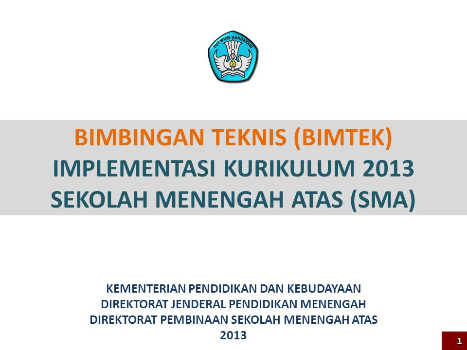 BIMBINGAN TEKNIS (BIMTEK) IMPLEMENTASI KURIKULUM 2013 SEKOLAH MENENGAH ATAS (SMA) KEMENTERIAN PENDIDIKAN DAN KEBUDAYAAN DIREKTORAT JENDERAL PENDIDIKAN MENENGAH DIREKTORAT PEMBINAAN SEKOLAH MENENGAH ATAS 2013 1