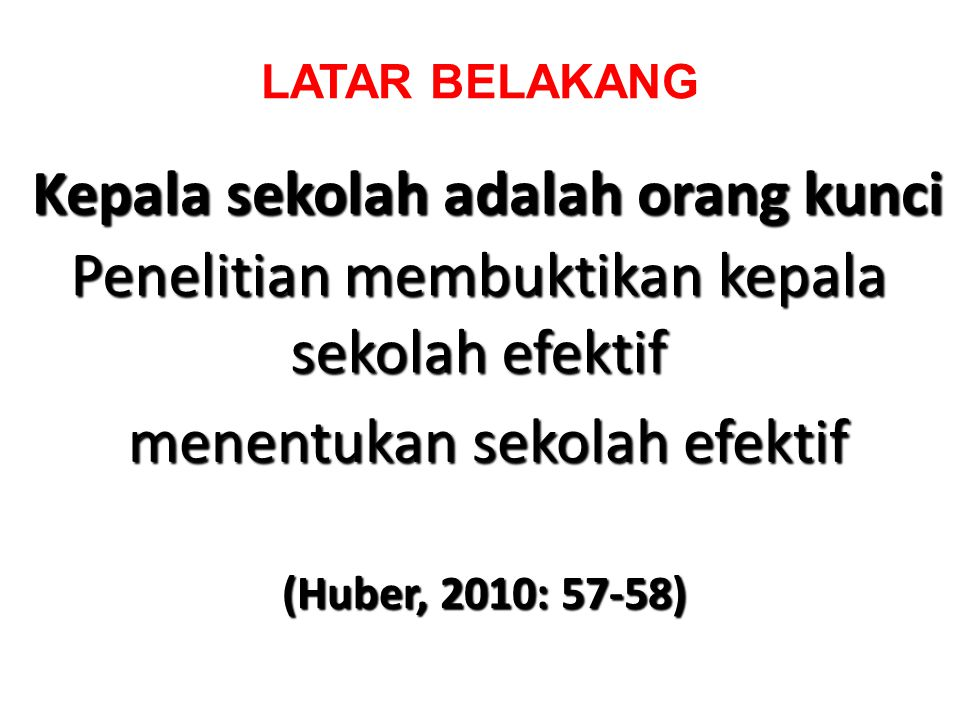 LATAR BELAKANG Kepala sekolah adalah orang kunci Penelitian membuktikan kepala sekolah efektif menentukan sekolah efektif (Huber, 2010: 57-58)