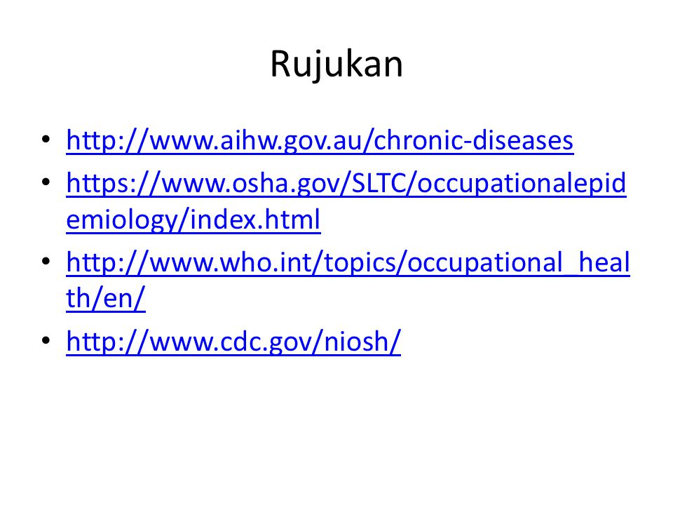 Rujukan http://www.aihw.gov.au/chronic-diseases https://www.osha.gov/SLTC/occupationalepid emiology/index.html https://www.osha.gov/SLTC/occupationalepid emiology/index.html http://www.who.int/topics/occupational_heal th/en/ http://www.who.int/topics/occupational_heal th/en/ http://www.cdc.gov/niosh/