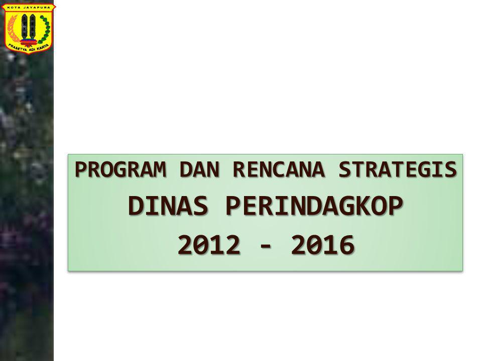 PROGRAM DAN RENCANA STRATEGIS PROGRAM DAN RENCANA STRATEGIS DINAS PERINDAGKOP DINAS PERINDAGKOP 2012 - 2016 2012 - 2016 PROGRAM DAN RENCANA STRATEGIS
