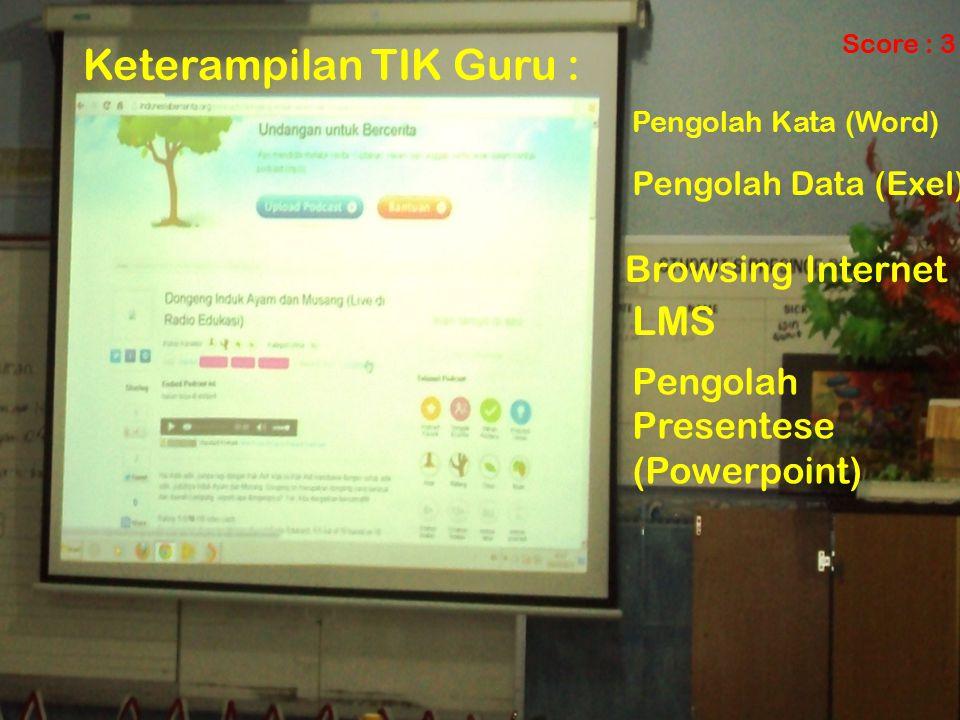 Keterampilan TIK Guru : Pengolah Kata (Word) Pengolah Data (Exel) Pengolah Presentese (Powerpoint) Browsing Internet LMS Score : 3