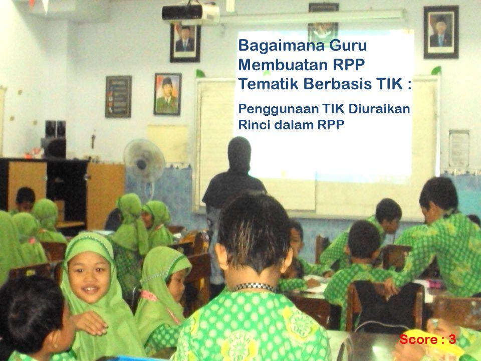 Bagaimana Guru Membuatan RPP Tematik Berbasis TIK : Penggunaan TIK Diuraikan Rinci dalam RPP Score : 3