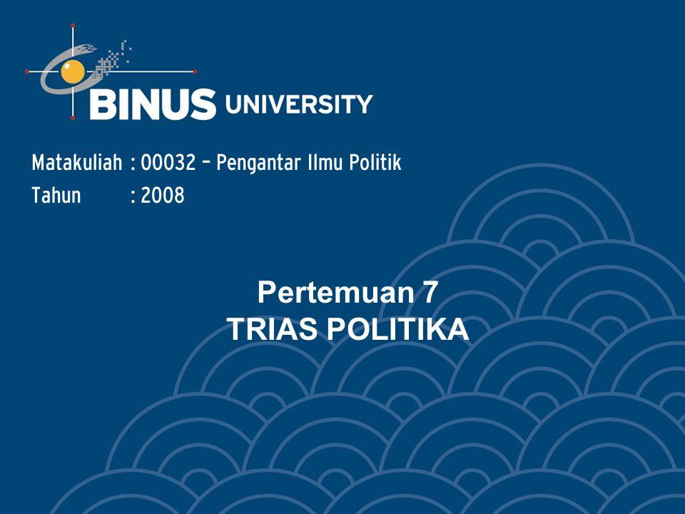 Pertemuan 7 TRIAS POLITIKA Matakuliah: O0032 – Pengantar Ilmu Politik Tahun: 2008
