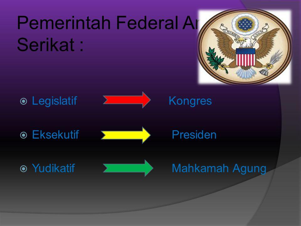 Pemerintah Federal Amerika Serikat :  Legislatif Kongres  Eksekutif Presiden  Yudikatif Mahkamah Agung