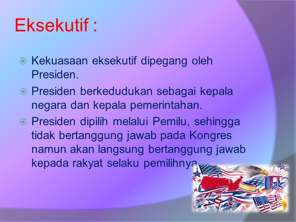 Eksekutif :  Kekuasaan eksekutif dipegang oleh Presiden.  Presiden berkedudukan sebagai kepala negara dan kepala pemerintahan.  Presiden dipilih me