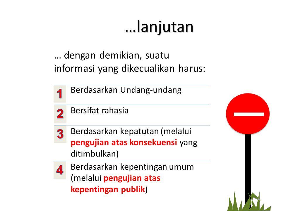 …lanjutan … dengan demikian, suatu informasi yang dikecualikan harus: Berdasarkan Undang-undang Bersifat rahasia Berdasarkan kepatutan (melalui pengujian atas konsekuensi yang ditimbulkan) Berdasarkan kepentingan umum (melalui pengujian atas kepentingan publik)