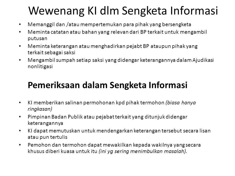 Memanggil dan /atau mempertemukan para pihak yang bersengketa Meminta catatan atau bahan yang relevan dari BP terkait untuk mengambil putusan Meminta keterangan atau menghadirkan pejabt BP ataupun pihak yang terkait sebagai saksi Mengambil sumpah setiap saksi yang didengar keterangannya dalam Ajudikasi nonlitigasi Pemeriksaan dalam Sengketa Informasi KI memberikan salinan permohonan kpd pihak termohon (biasa hanya ringkasan) Pimpinan Badan Publik atau pejabat terkait yang ditunjuk didengar keterangannya KI dapat memutuskan untuk mendengarkan keterangan tersebut secara lisan atau pun tertulis Pemohon dan termohon dapat mewakilkan kepada wakilnya yang secara khusus diberi kuasa untuk itu (ini yg sering menimbulkan masalah).