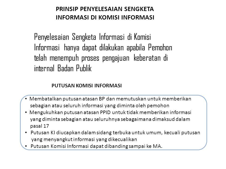 PRINSIP PENYELESAIAN SENGKETA INFORMASI DI KOMISI INFORMASI Membatalkan putusan atasan BP dan memutuskan untuk memberikan sebagian atau seluruh informasi yang diminta oleh pemohon Mengukuhkan putusan atasan PPID untuk tidak memberikan informasi yang diminta sebagian atau seluruhnya sebagaimana dimaksud dalam pasal 17 Putusan KI diucapkan dalam sidang terbuka untuk umum, kecuali putusan yang menyangkut informasi yang dikecualikan Putusan Komisi Informasi dapat dibanding sampai ke MA.