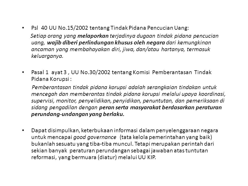 Psl 40 UU No.15/2002 tentang Tindak Pidana Pencucian Uang: Setiap orang yang melaporkan terjadinya dugaan tindak pidana pencucian uang, wajib diberi perlindungan khusus oleh negara dari kemungkinan ancaman yang membahayakan diri, jiwa, dan/atau hartanya, termasuk keluarganya.