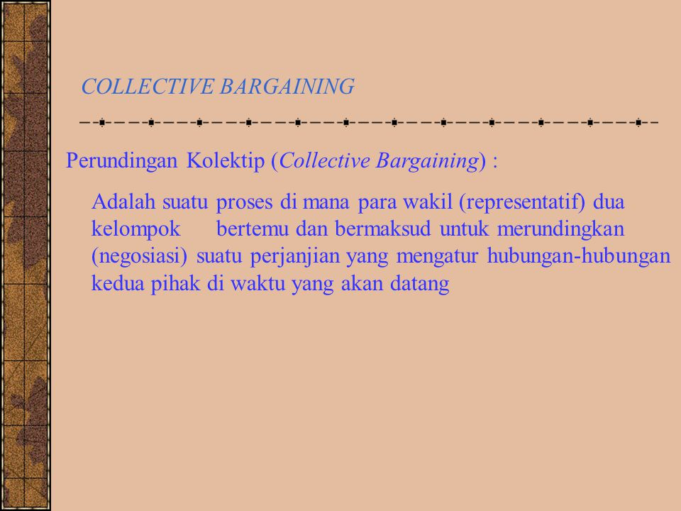 COLLECTIVE BARGAINING Perundingan Kolektip (Collective Bargaining) : Adalah suatu proses di mana para wakil (representatif) dua kelompok bertemu dan b