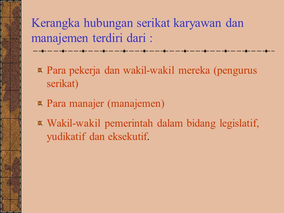 Kerangka hubungan serikat karyawan dan manajemen terdiri dari : Para pekerja dan wakil-wakil mereka (pengurus serikat) Para manajer (manajemen) Wakil-