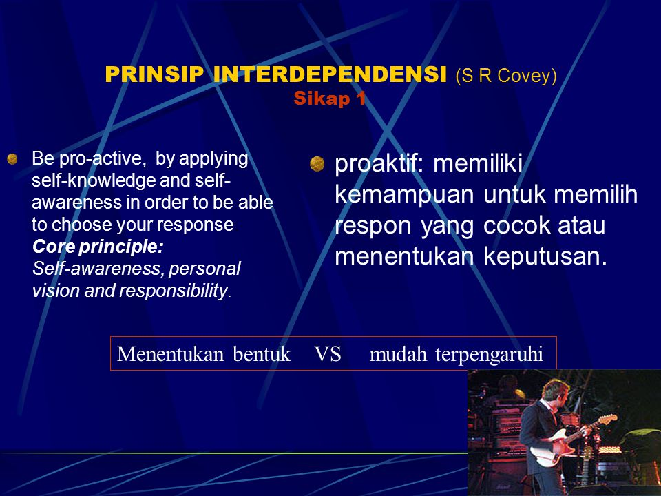 PRINSIP INTERDEPENDENSI (S R Covey) Sikap 1 Be pro-active, by applying self-knowledge and self- awareness in order to be able to choose your response.