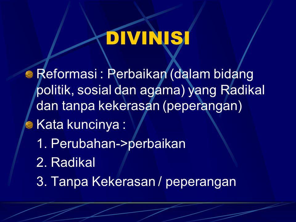 DIVINISI Reformasi : Perbaikan (dalam bidang politik, sosial dan agama) yang Radikal dan tanpa kekerasan (peperangan) Kata kuncinya : 1. Perubahan->pe