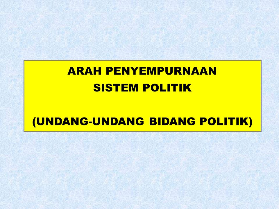 ARAH PENYEMPURNAAN SISTEM POLITIK (UNDANG-UNDANG BIDANG POLITIK)