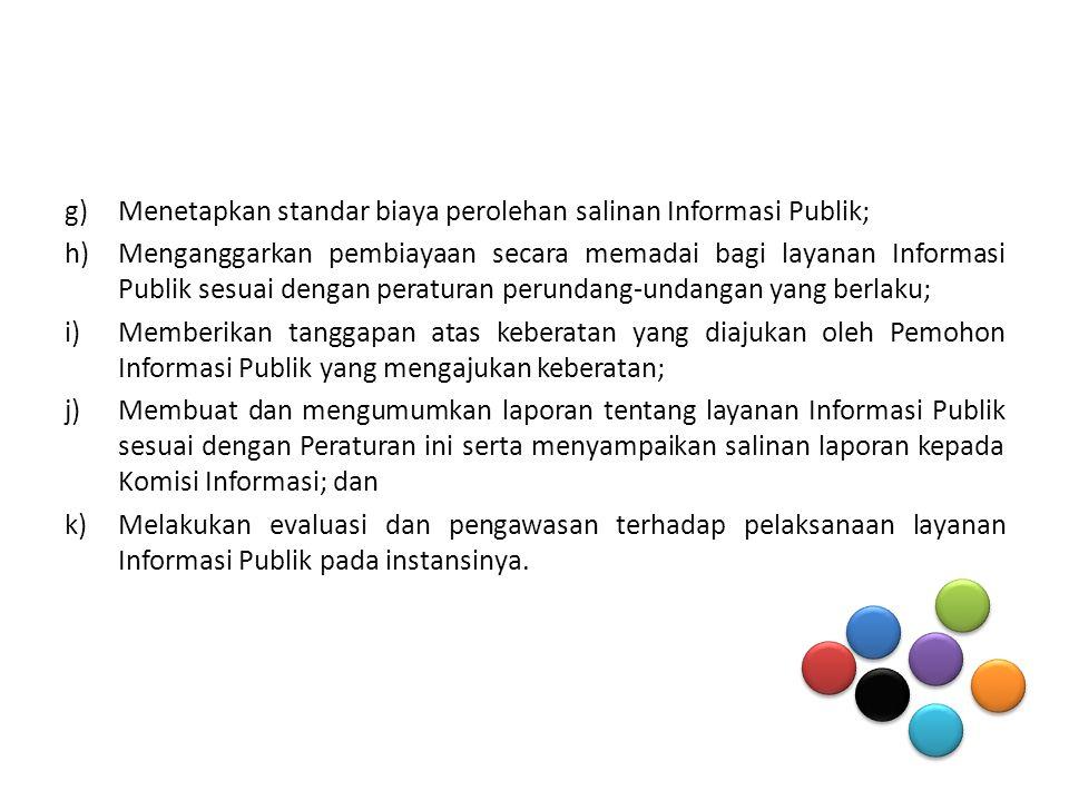 g)Menetapkan standar biaya perolehan salinan Informasi Publik; h)Menganggarkan pembiayaan secara memadai bagi layanan Informasi Publik sesuai dengan peraturan perundang-undangan yang berlaku; i)Memberikan tanggapan atas keberatan yang diajukan oleh Pemohon Informasi Publik yang mengajukan keberatan; j)Membuat dan mengumumkan laporan tentang layanan Informasi Publik sesuai dengan Peraturan ini serta menyampaikan salinan laporan kepada Komisi Informasi; dan k)Melakukan evaluasi dan pengawasan terhadap pelaksanaan layanan Informasi Publik pada instansinya.