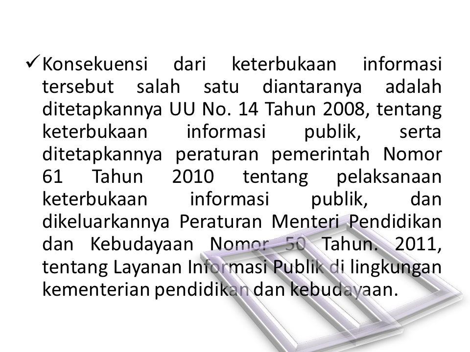 Konsekuensi dari keterbukaan informasi tersebut salah satu diantaranya adalah ditetapkannya UU No. 14 Tahun 2008, tentang keterbukaan informasi publik