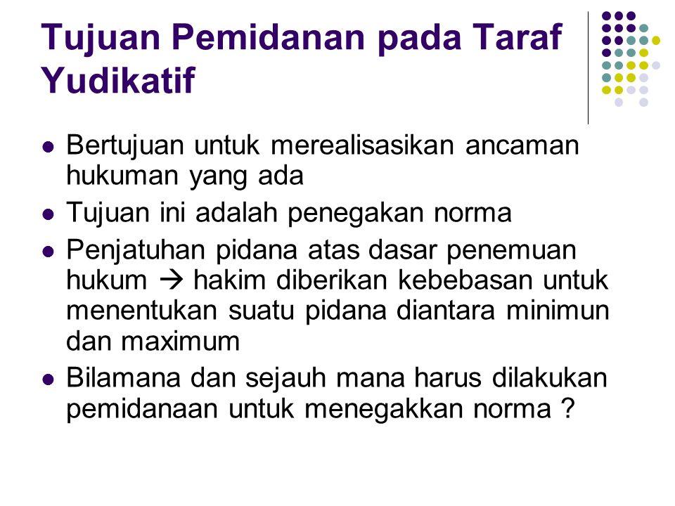 Tujuan Pemidanan pada Taraf Yudikatif Bertujuan untuk merealisasikan ancaman hukuman yang ada Tujuan ini adalah penegakan norma Penjatuhan pidana atas