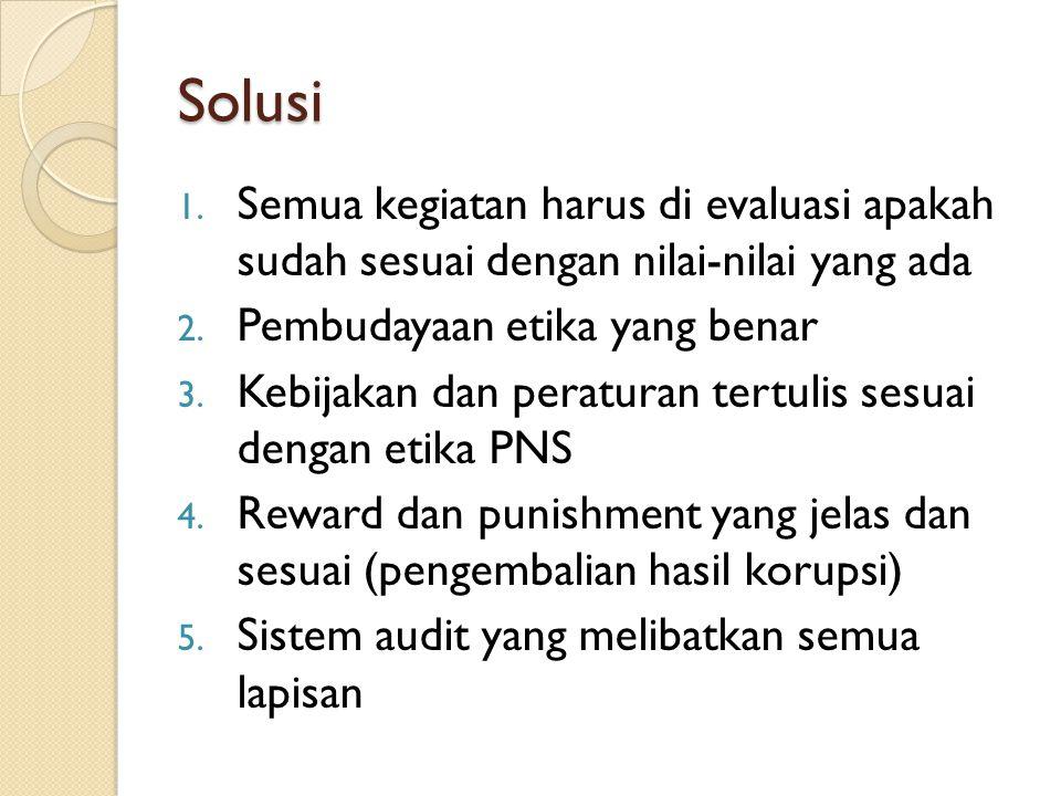 Solusi 1. Semua kegiatan harus di evaluasi apakah sudah sesuai dengan nilai-nilai yang ada 2. Pembudayaan etika yang benar 3. Kebijakan dan peraturan