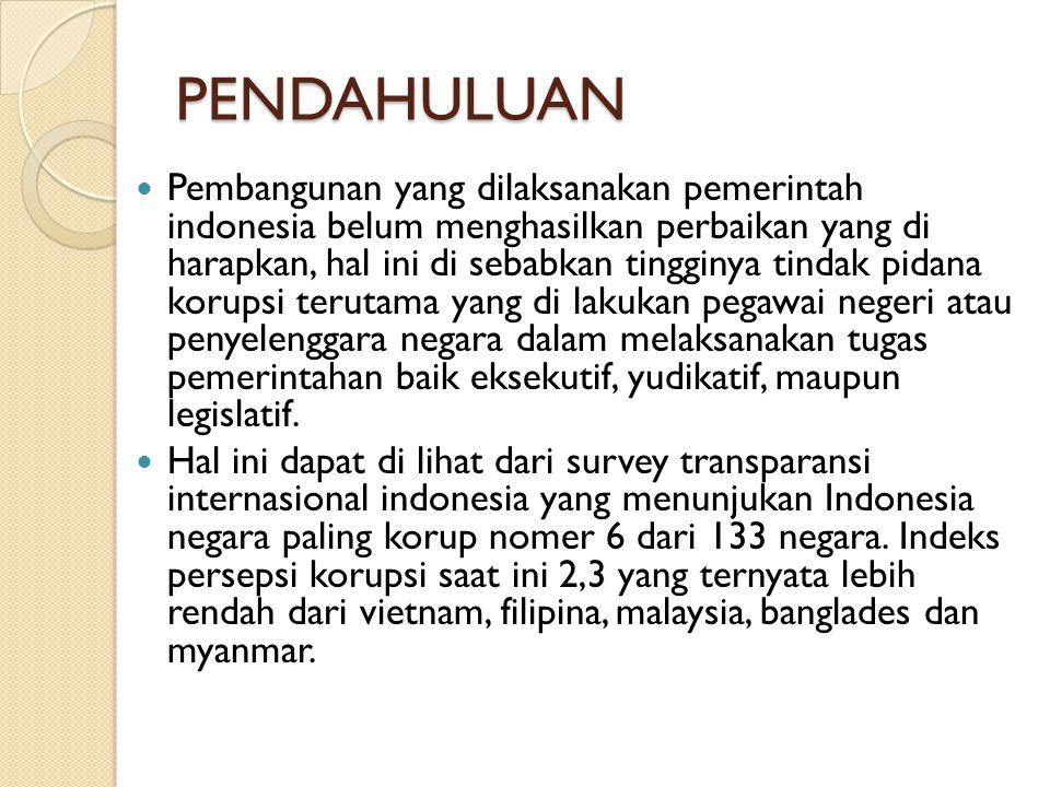 PENDAHULUAN Pembangunan yang dilaksanakan pemerintah indonesia belum menghasilkan perbaikan yang di harapkan, hal ini di sebabkan tingginya tindak pid
