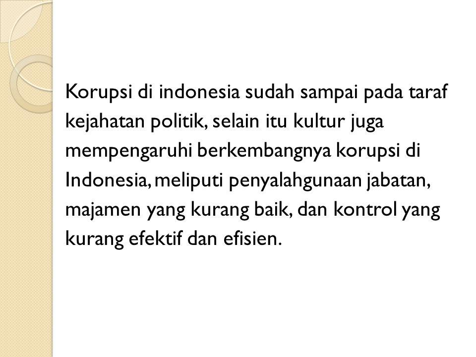 Korupsi di indonesia sudah sampai pada taraf kejahatan politik, selain itu kultur juga mempengaruhi berkembangnya korupsi di Indonesia, meliputi penya