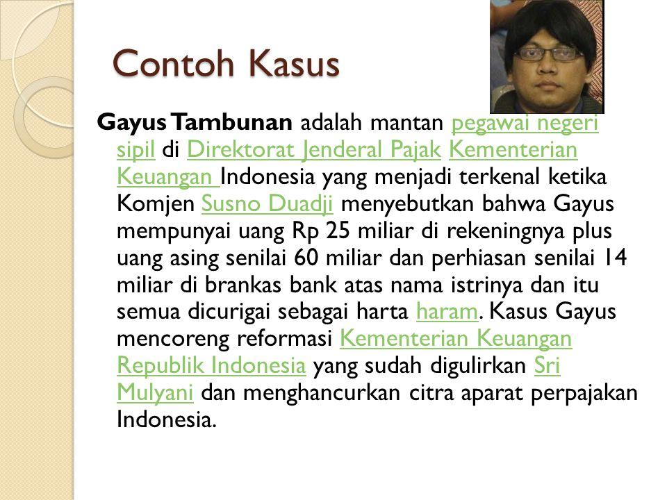 Contoh Kasus Gayus Tambunan adalah mantan pegawai negeri sipil di Direktorat Jenderal Pajak Kementerian Keuangan Indonesia yang menjadi terkenal ketik