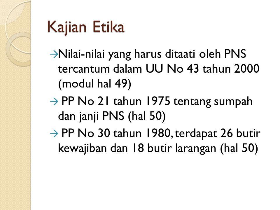 Kajian Etika  Nilai-nilai yang harus ditaati oleh PNS tercantum dalam UU No 43 tahun 2000 (modul hal 49)  PP No 21 tahun 1975 tentang sumpah dan jan