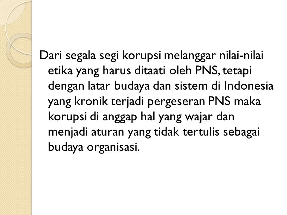 Dari segala segi korupsi melanggar nilai-nilai etika yang harus ditaati oleh PNS, tetapi dengan latar budaya dan sistem di Indonesia yang kronik terja