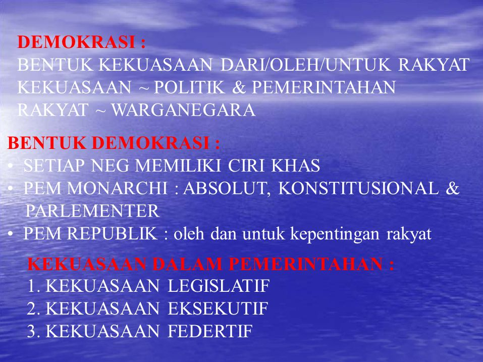 DEMOKRASI : BENTUK KEKUASAAN DARI/OLEH/UNTUK RAKYAT KEKUASAAN ~ POLITIK & PEMERINTAHAN RAKYAT ~ WARGANEGARA BENTUK DEMOKRASI : SETIAP NEG MEMILIKI CIRI KHAS PEM MONARCHI : ABSOLUT, KONSTITUSIONAL & PARLEMENTER PEM REPUBLIK : oleh dan untuk kepentingan rakyat KEKUASAAN DALAM PEMERINTAHAN : 1.