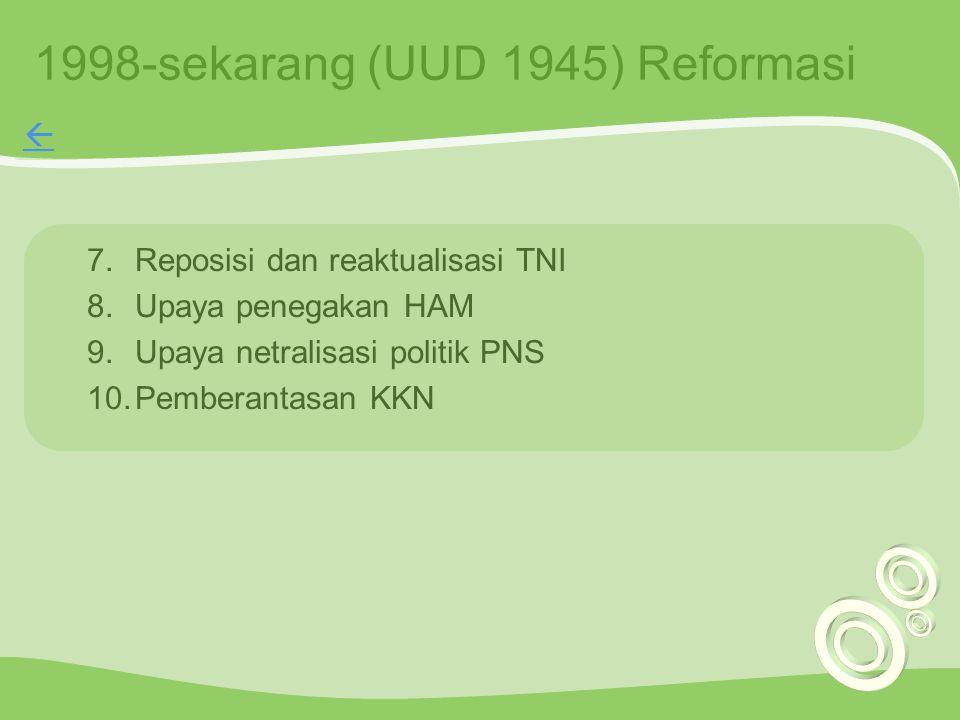 1998-sekarang (UUD 1945) Reformasi 7.Reposisi dan reaktualisasi TNI 8.Upaya penegakan HAM 9.Upaya netralisasi politik PNS 10.Pemberantasan KKN 