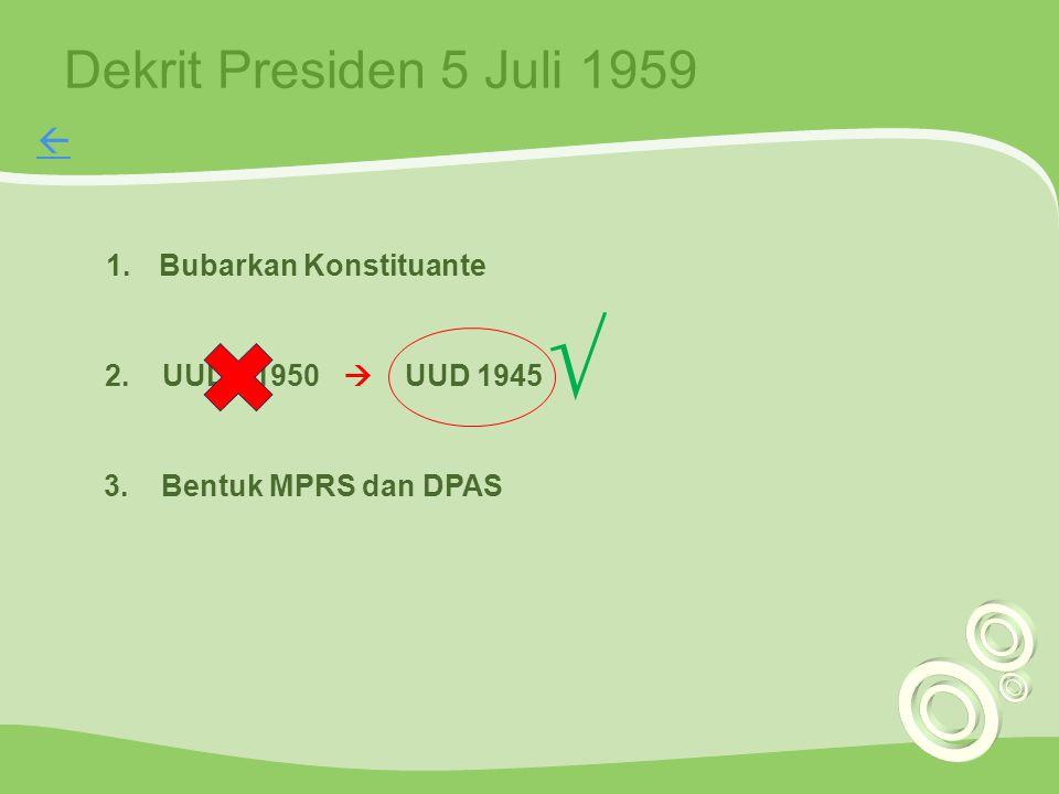 Dekrit Presiden 5 Juli 1959 2. UUDS 1950  UUD 1945 √ 1.Bubarkan Konstituante 3. Bentuk MPRS dan DPAS 