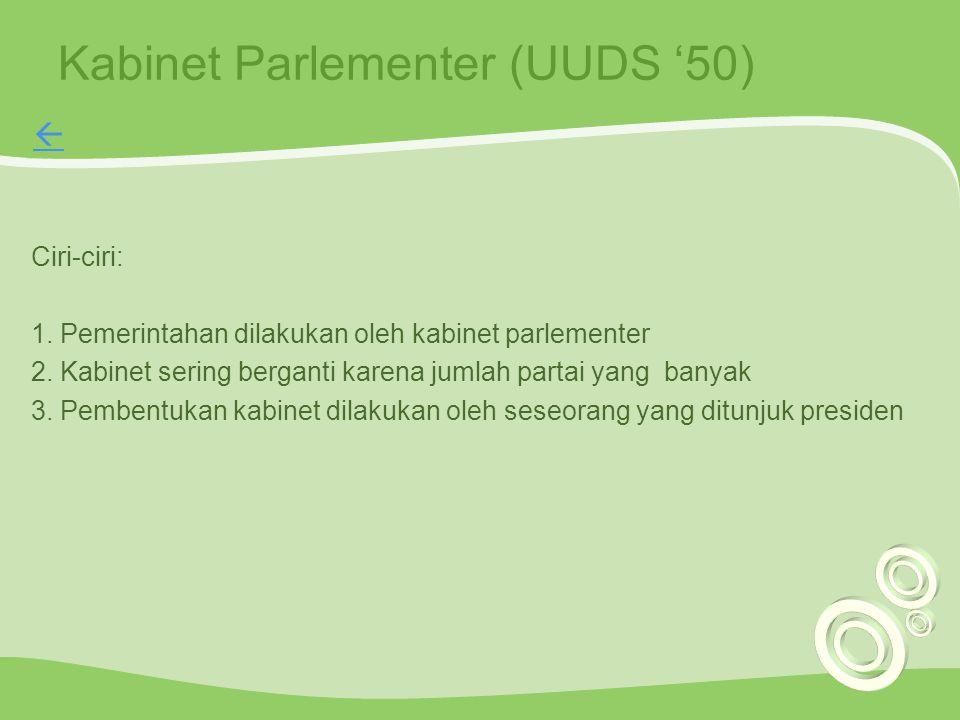Kabinet Parlementer (UUDS '50) Ciri-ciri: 1. Pemerintahan dilakukan oleh kabinet parlementer 2. Kabinet sering berganti karena jumlah partai yang bany