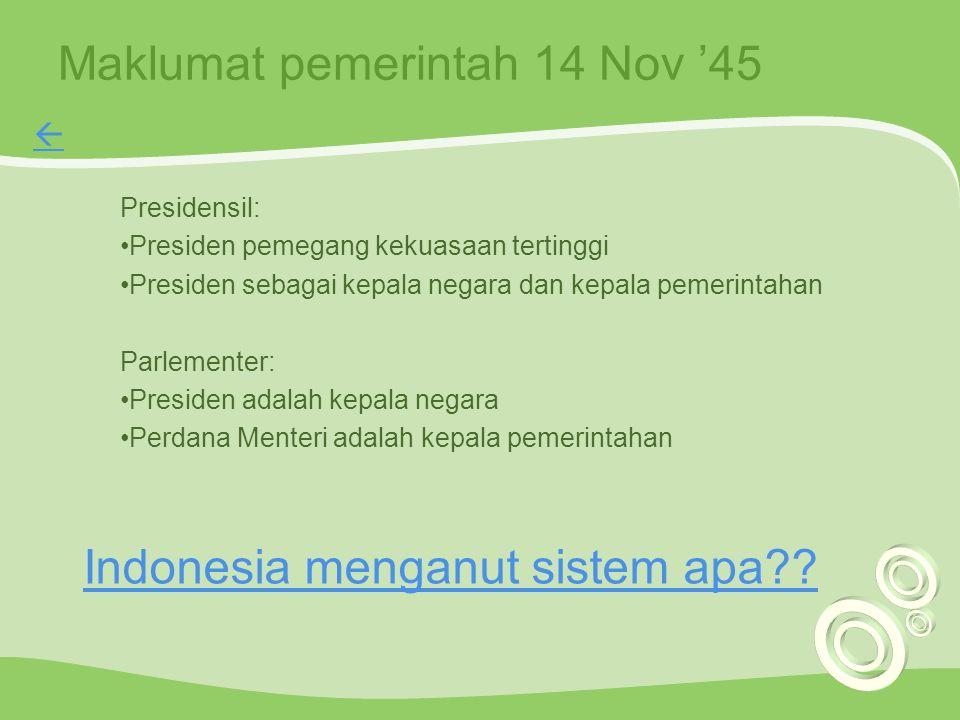 Maklumat pemerintah 14 Nov '45 Presidensil: Presiden pemegang kekuasaan tertinggi Presiden sebagai kepala negara dan kepala pemerintahan Parlementer: