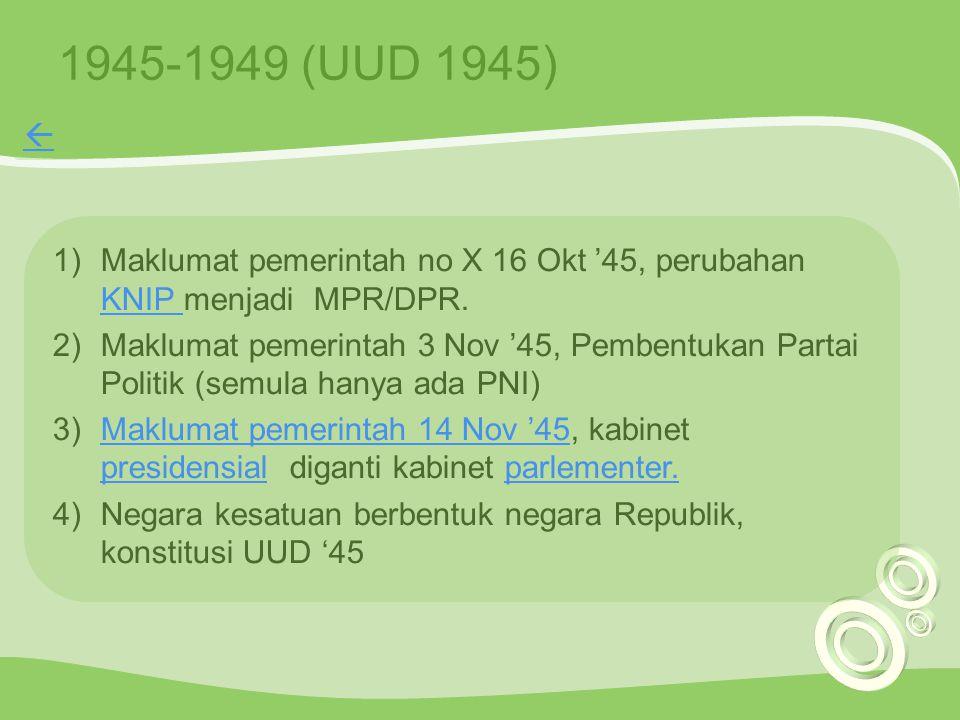 1945-1949 (UUD 1945) 1)Maklumat pemerintah no X 16 Okt '45, perubahan KNIP menjadi MPR/DPR. KNIP 2)Maklumat pemerintah 3 Nov '45, Pembentukan Partai P