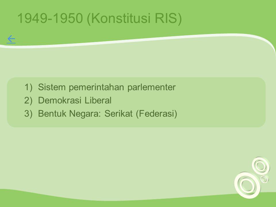 1949-1950 (Konstitusi RIS) 1)Sistem pemerintahan parlementer 2)Demokrasi Liberal 3)Bentuk Negara: Serikat (Federasi) 