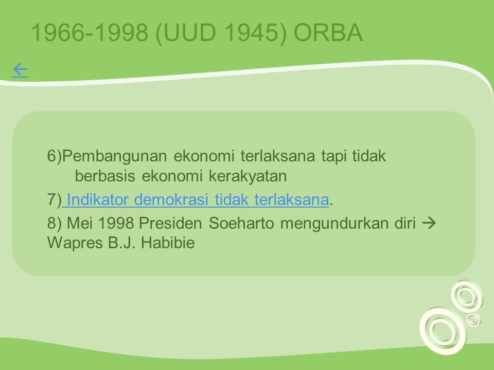 1966-1998 (UUD 1945) ORBA 6)Pembangunan ekonomi terlaksana tapi tidak berbasis ekonomi kerakyatan 7) Indikator demokrasi tidak terlaksana. Indikator d